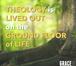 Theology is Lived Out on the Ground Floor of Life