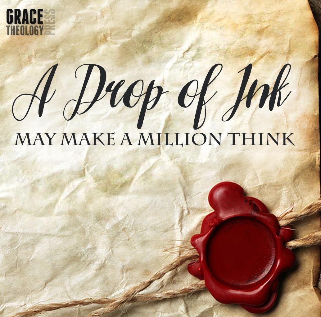 A Drop of Ink May Make a Million Think - Grace Theology Press